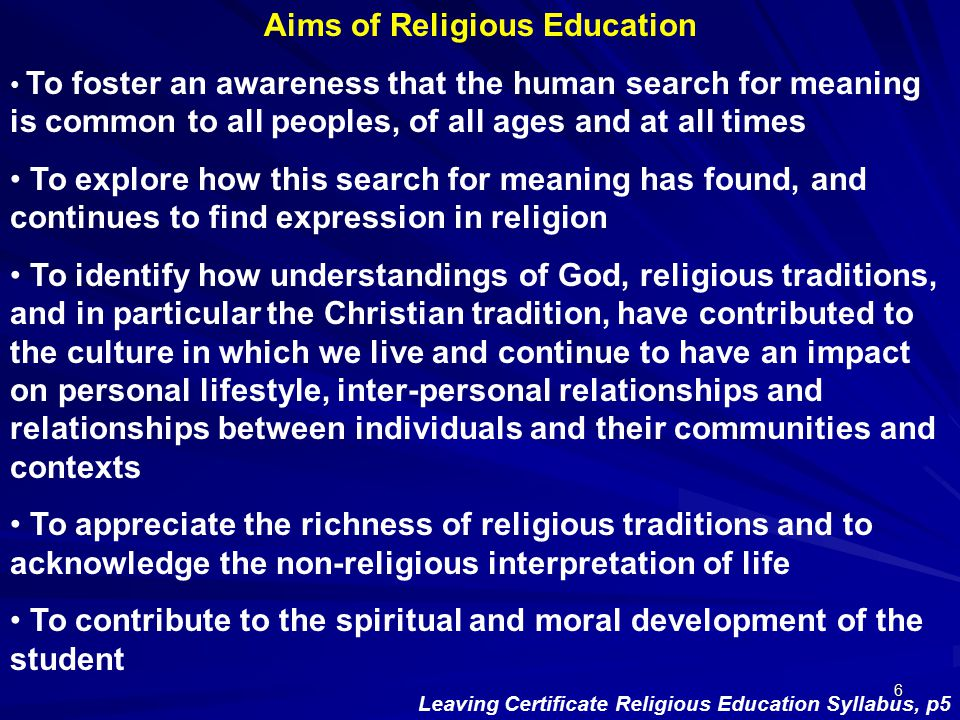 6 Aims of Religious Education To foster an awareness that the human search for meaning is common to all peoples, of all ages and at all times To explo