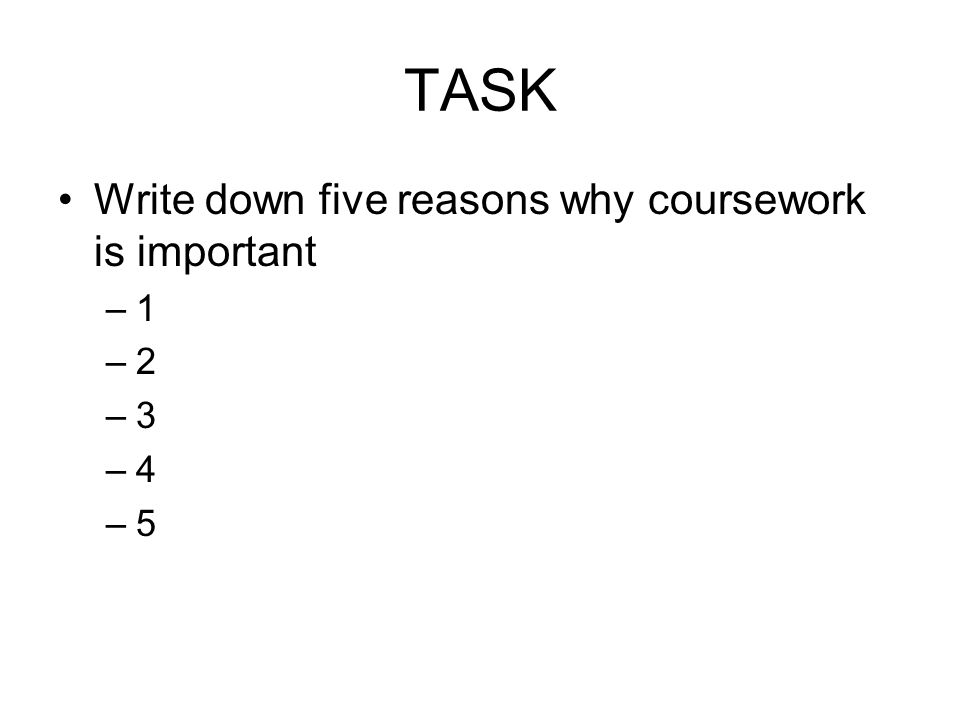 TASK Write down five reasons why coursework is important –1 –2 –3 –4 –5