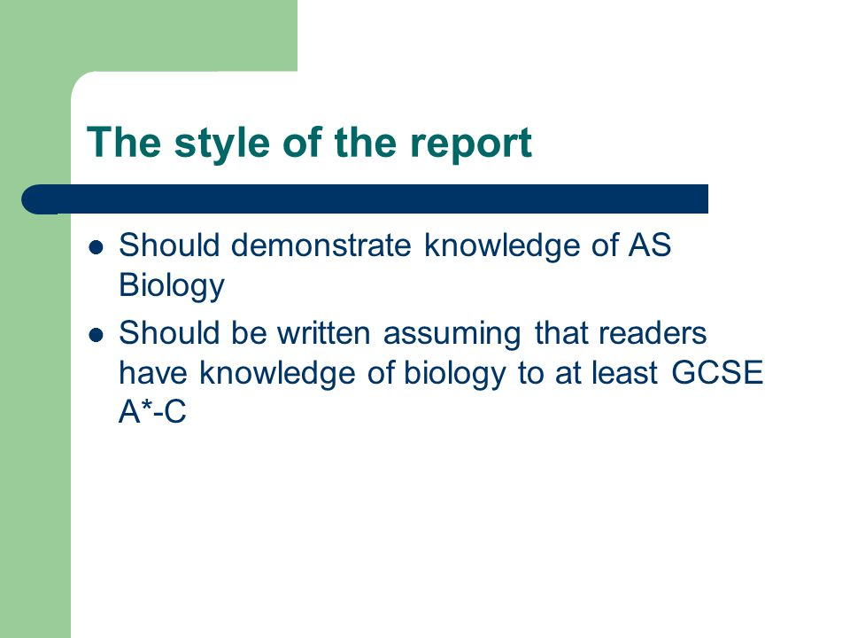 The style of the report Should demonstrate knowledge of AS Biology Should be written assuming that readers have knowledge of biology to at least GCSE A*-C