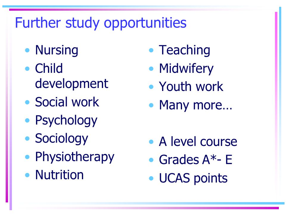 Further study opportunities Nursing Child development Social work Psychology Sociology Physiotherapy Nutrition Teaching Midwifery Youth work Many more… A level course Grades A*- E UCAS points