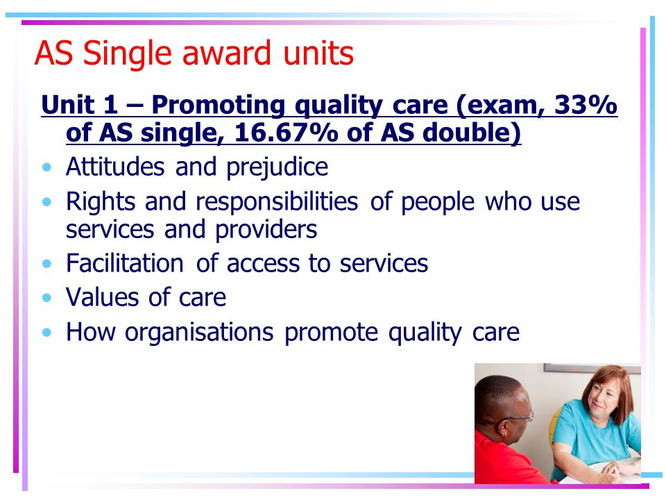 AS Single award units Unit 1 – Promoting quality care (exam, 33% of AS single, 16.67% of AS double) Attitudes and prejudice Rights and responsibilities of people who use services and providers Facilitation of access to services Values of care How organisations promote quality care