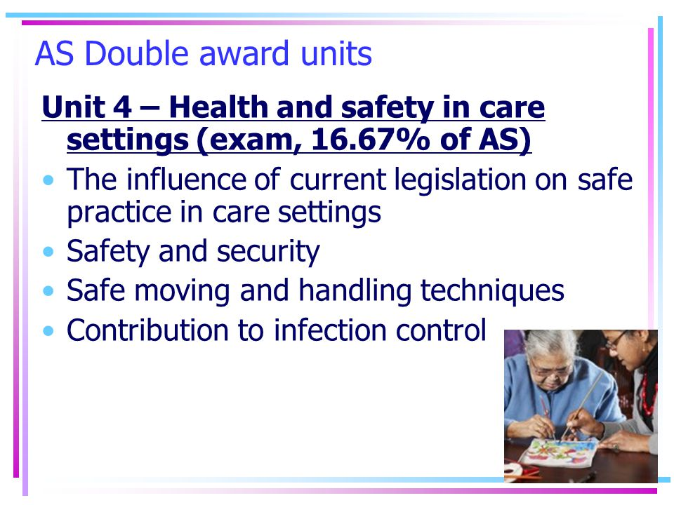 AS Double award units Unit 4 – Health and safety in care settings (exam, 16.67% of AS) The influence of current legislation on safe practice in care settings Safety and security Safe moving and handling techniques Contribution to infection control