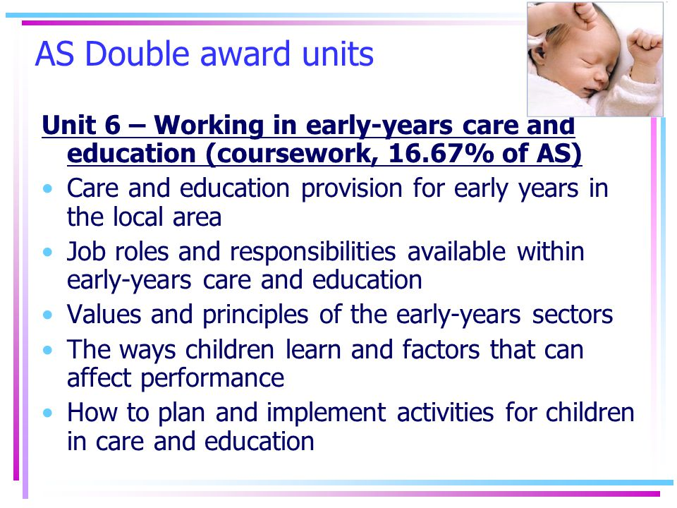 AS Double award units Unit 6 – Working in early-years care and education (coursework, 16.67% of AS) Care and education provision for early years in the local area Job roles and responsibilities available within early-years care and education Values and principles of the early-years sectors The ways children learn and factors that can affect performance How to plan and implement activities for children in care and education