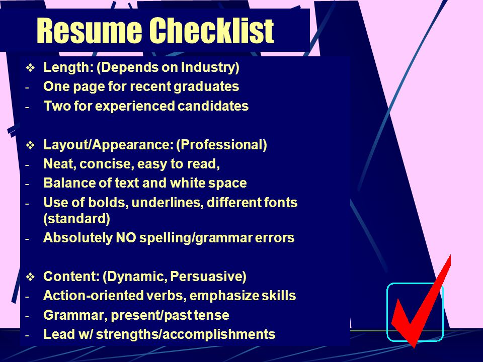 Resume Checklist  Length: (Depends on Industry) - One page for recent graduates - Two for experienced candidates  Layout/Appearance: (Professional)
