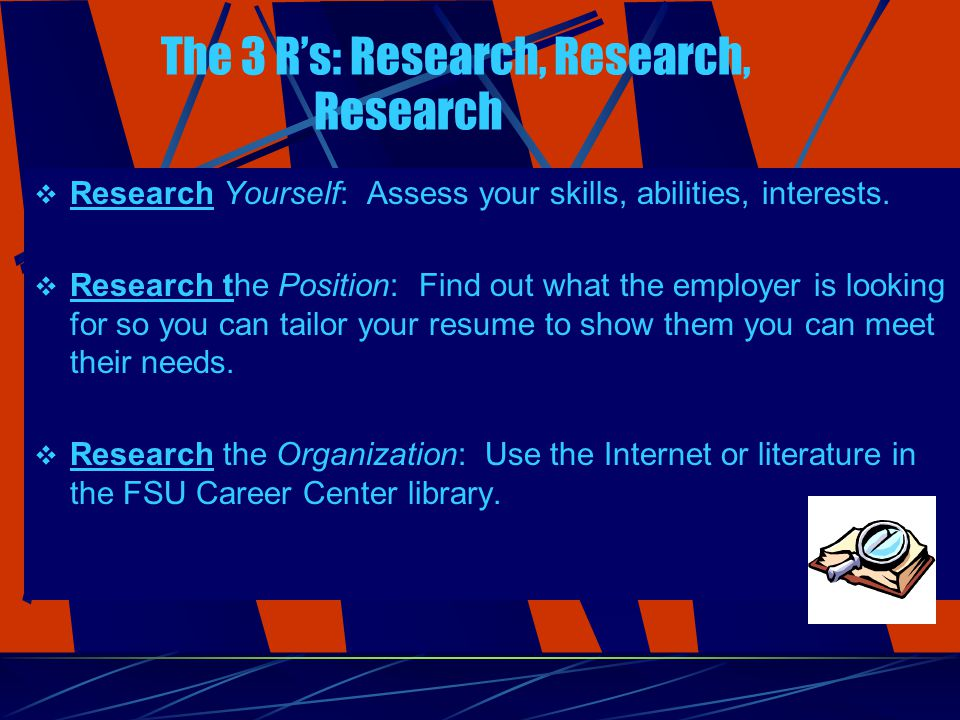 The 3 R's: Research, Research, Research  Research Yourself: Assess your skills, abilities, interests.