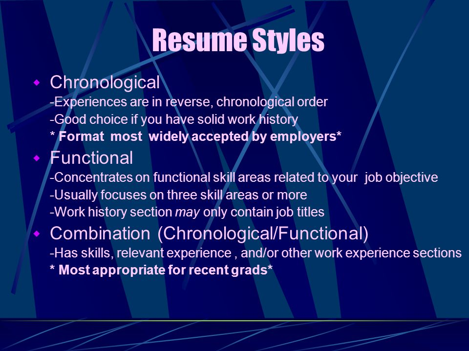 Resume Styles  Chronological -Experiences are in reverse, chronological order -Good choice if you have solid work history * Format most widely accepted by employers*  Functional -Concentrates on functional skill areas related to your job objective -Usually focuses on three skill areas or more -Work history section may only contain job titles  Combination (Chronological/Functional) -Has skills, relevant experience, and/or other work experience sections * Most appropriate for recent grads*