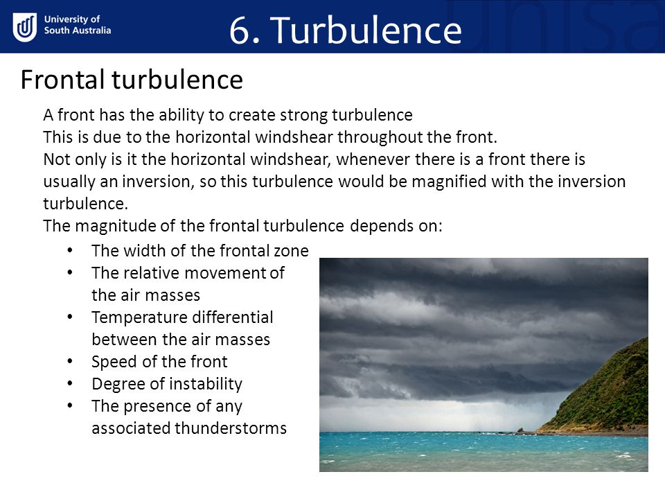 6. Turbulence Frontal turbulence A front has the ability to create strong turbulence This is due to the horizontal windshear throughout the front. Not