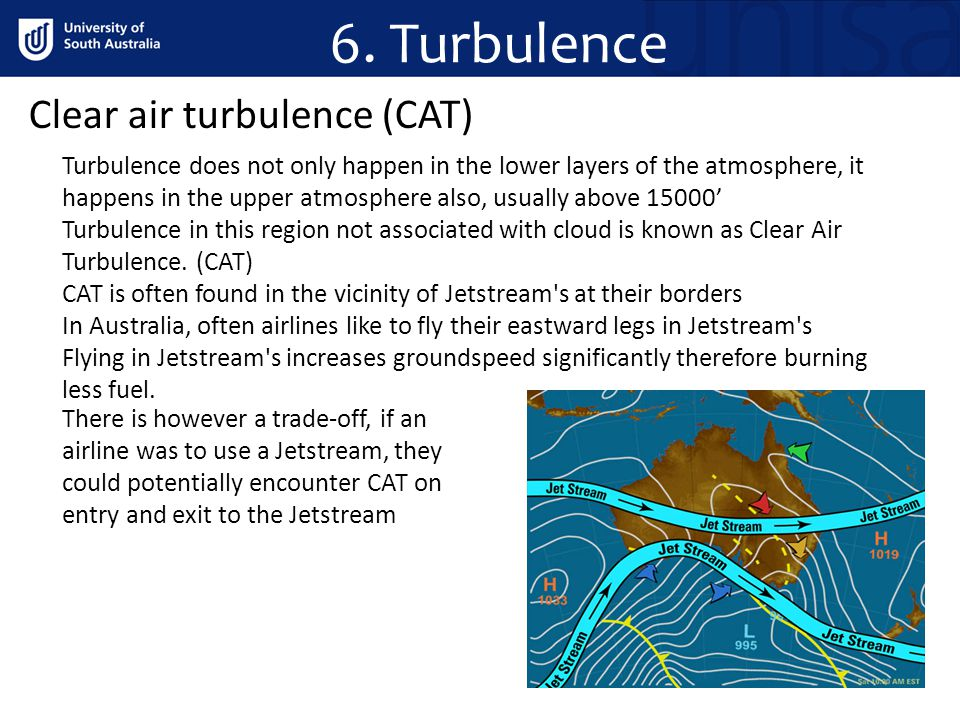 6. Turbulence Clear air turbulence (CAT) Turbulence does not only happen in the lower layers of the atmosphere, it happens in the upper atmosphere als