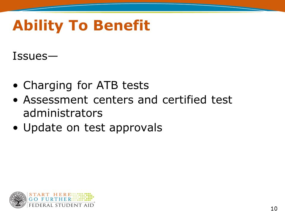 Ability To Benefit Issues— Charging for ATB tests Assessment centers and certified test administrators Update on test approvals 10