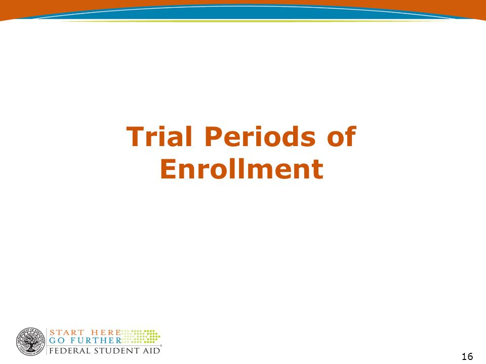 Trial Periods of Enrollment DCL GEN-11-12, issued 6/7/11— Describes a type of trial period that allows a student to take classes on a trial basis before deciding to continue the program as a regular student By continuing, the student is responsible for program charges and, if otherwise eligible, is eligible for Title IV, Higher Education Act (HEA) program funds 17