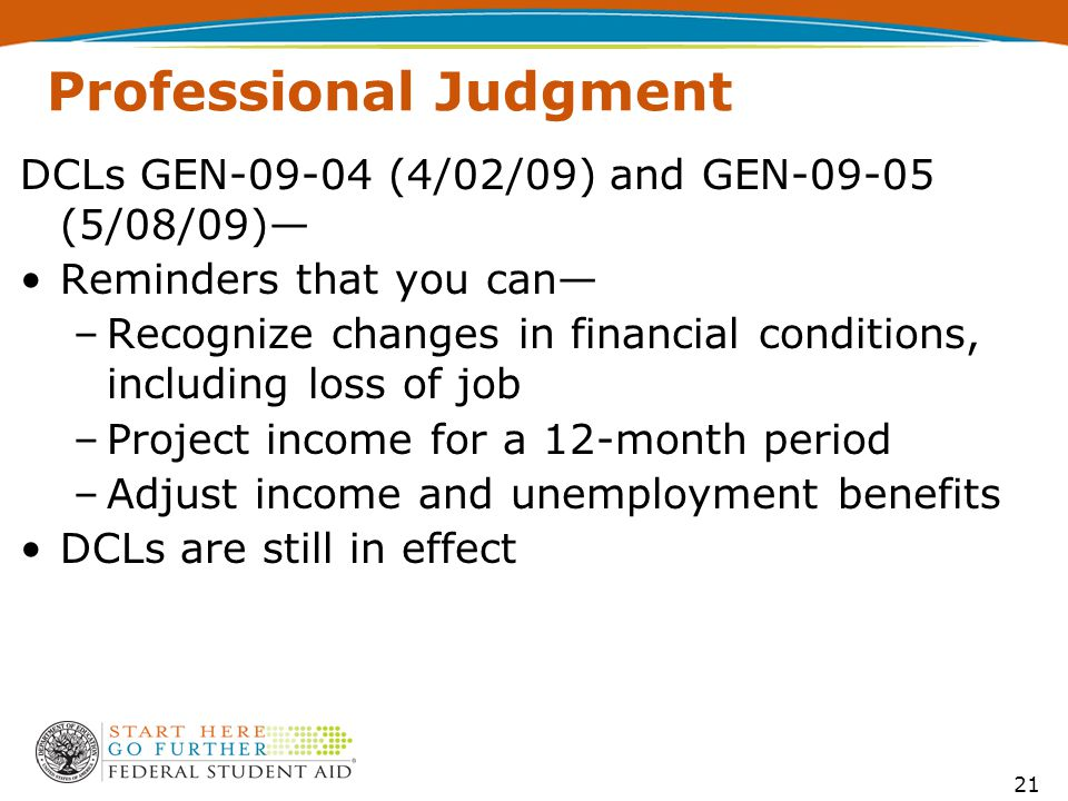 Professional Judgment DCLs GEN-09-04 (4/02/09) and GEN-09-05 (5/08/09)— Reminders that you can— –Recognize changes in financial conditions, including loss of job –Project income for a 12-month period –Adjust income and unemployment benefits DCLs are still in effect 21