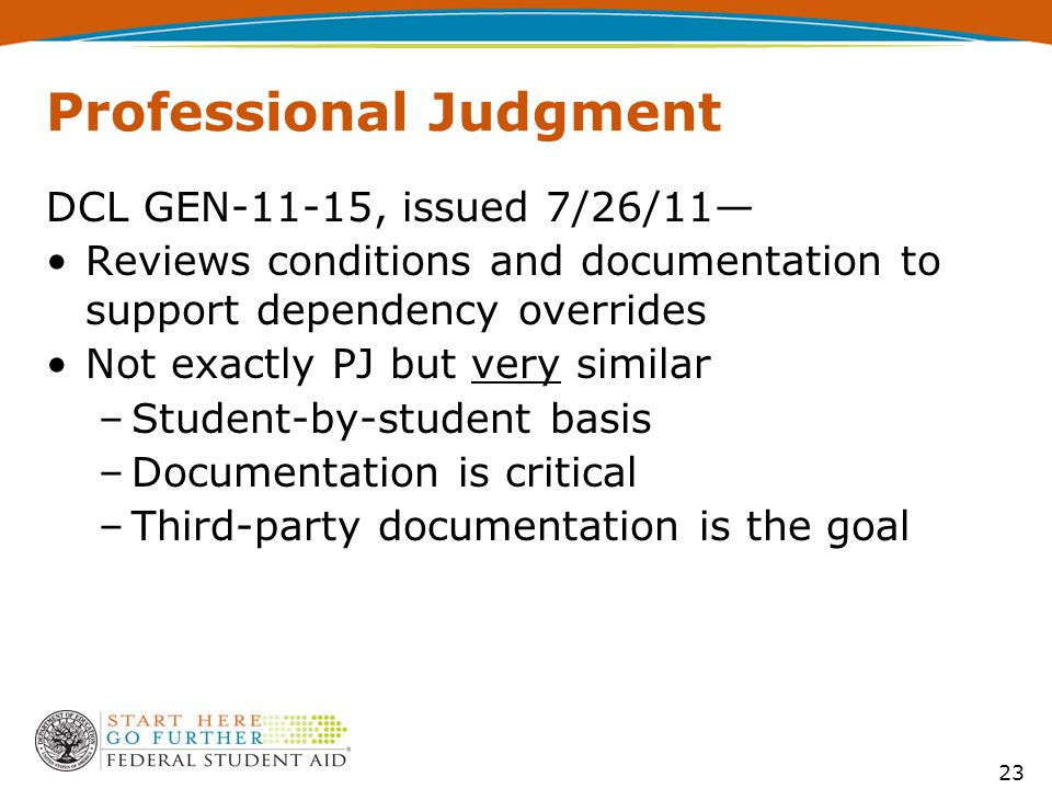 Professional Judgment DCL GEN-11-15, issued 7/26/11— Reviews conditions and documentation to support dependency overrides Not exactly PJ but very similar –Student-by-student basis –Documentation is critical –Third-party documentation is the goal 23