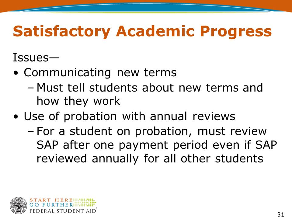 Satisfactory Academic Progress Issues— Communicating new terms –Must tell students about new terms and how they work Use of probation with annual reviews –For a student on probation, must review SAP after one payment period even if SAP reviewed annually for all other students 31