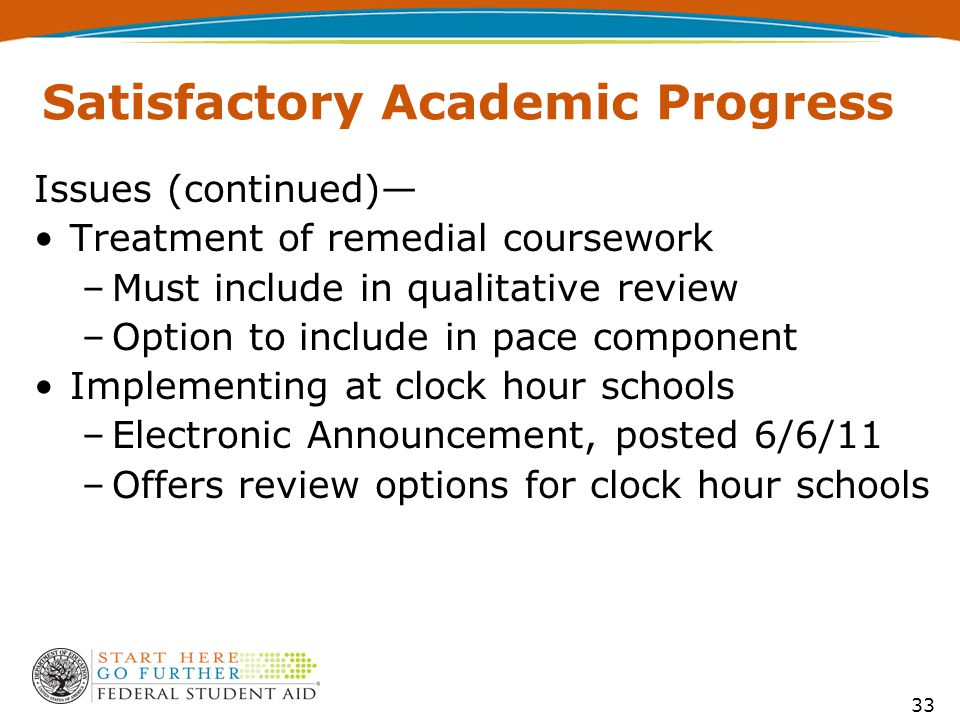 Satisfactory Academic Progress Issues (continued)— Treatment of remedial coursework –Must include in qualitative review –Option to include in pace component Implementing at clock hour schools –Electronic Announcement, posted 6/6/11 –Offers review options for clock hour schools 33