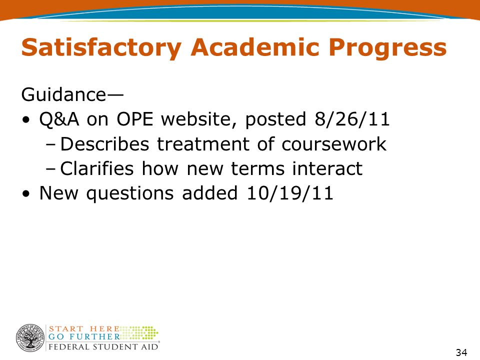 Satisfactory Academic Progress Guidance— Q&A on OPE website, posted 8/26/11 –Describes treatment of coursework –Clarifies how new terms interact New questions added 10/19/11 34