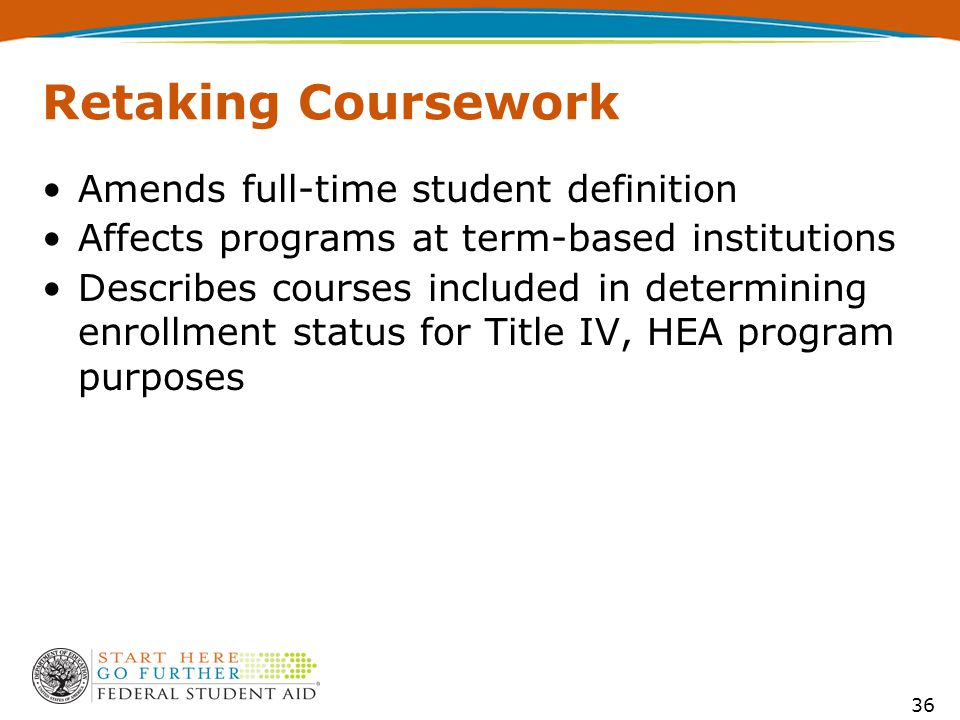 Retaking Coursework Amends full-time student definition Affects programs at term-based institutions Describes courses included in determining enrollme