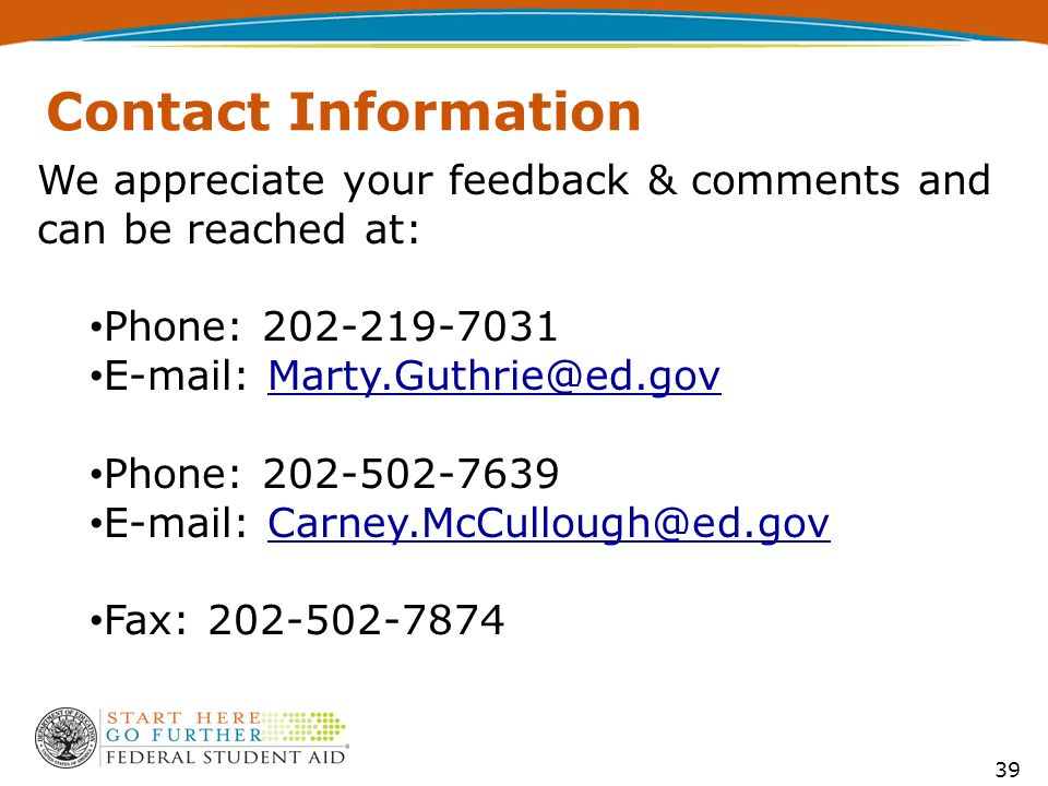 39 Contact Information We appreciate your feedback & comments and can be reached at: Phone: 202-219-7031 E-mail: Marty.Guthrie@ed.govMarty.Guthrie@ed.