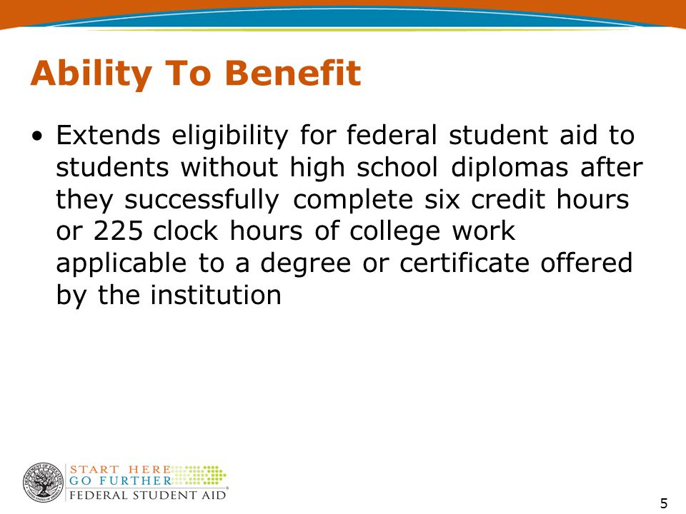 Ability To Benefit Extends eligibility for federal student aid to students without high school diplomas after they successfully complete six credit hours or 225 clock hours of college work applicable to a degree or certificate offered by the institution 5