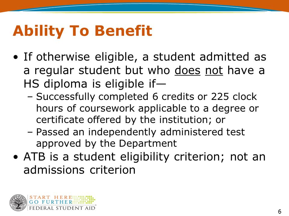 Ability To Benefit If otherwise eligible, a student admitted as a regular student but who does not have a HS diploma is eligible if— –Successfully completed 6 credits or 225 clock hours of coursework applicable to a degree or certificate offered by the institution; or –Passed an independently administered test approved by the Department ATB is a student eligibility criterion; not an admissions criterion 6
