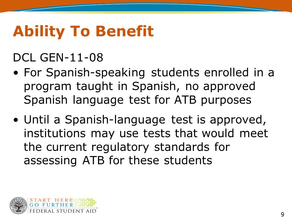 Ability To Benefit DCL GEN-11-08 For Spanish-speaking students enrolled in a program taught in Spanish, no approved Spanish language test for ATB purposes Until a Spanish-language test is approved, institutions may use tests that would meet the current regulatory standards for assessing ATB for these students 9