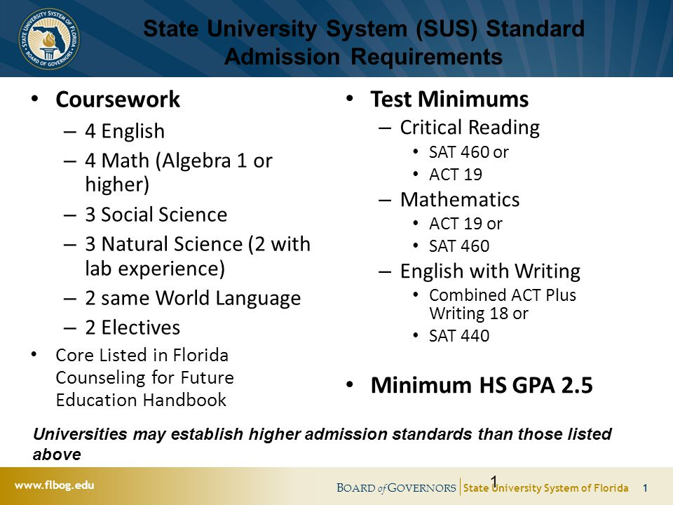 B OARD of G OVERNORS State University System of Florida 1 www.flbog.edu State University System (SUS) Standard Admission Requirements Coursework – 4 English – 4 Math (Algebra 1 or higher) – 3 Social Science – 3 Natural Science (2 with lab experience) – 2 same World Language – 2 Electives Core Listed in Florida Counseling for Future Education Handbook Test Minimums – Critical Reading SAT 460 or ACT 19 – Mathematics ACT 19 or SAT 460 – English with Writing Combined ACT Plus Writing 18 or SAT 440 Minimum HS GPA 2.5 1 Universities may establish higher admission standards than those listed above