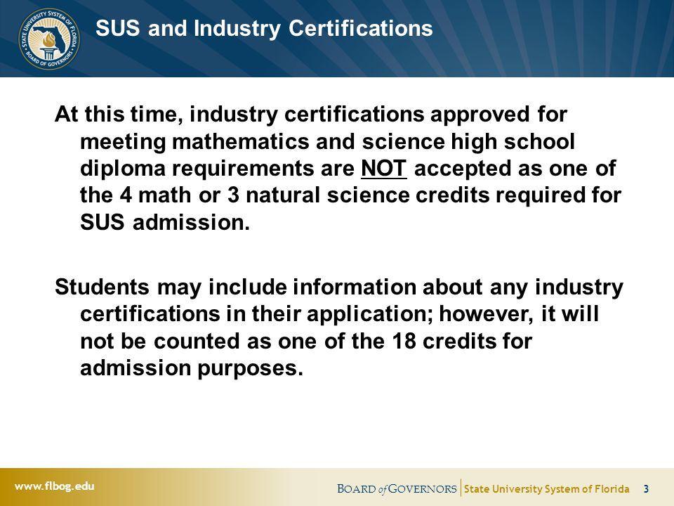 B OARD of G OVERNORS State University System of Florida 3   SUS and Industry Certifications At this time, industry certifications approved for meeting mathematics and science high school diploma requirements are NOT accepted as one of the 4 math or 3 natural science credits required for SUS admission.
