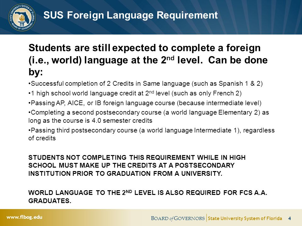 B OARD of G OVERNORS State University System of Florida 4   SUS Foreign Language Requirement Students are still expected to complete a foreign (i.e., world) language at the 2 nd level.