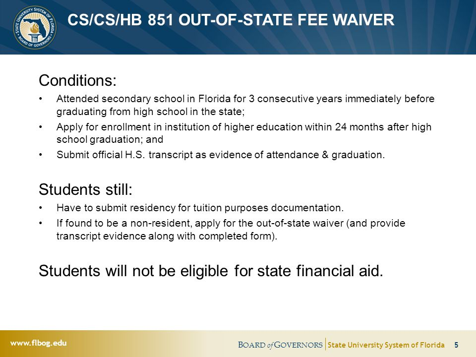 B OARD of G OVERNORS State University System of Florida 5 www.flbog.edu CS/CS/HB 851 OUT-OF-STATE FEE WAIVER Conditions: Attended secondary school in Florida for 3 consecutive years immediately before graduating from high school in the state; Apply for enrollment in institution of higher education within 24 months after high school graduation; and Submit official H.S.