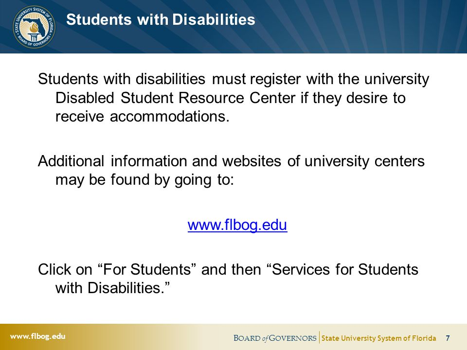 B OARD of G OVERNORS State University System of Florida 7   Students with Disabilities Students with disabilities must register with the university Disabled Student Resource Center if they desire to receive accommodations.