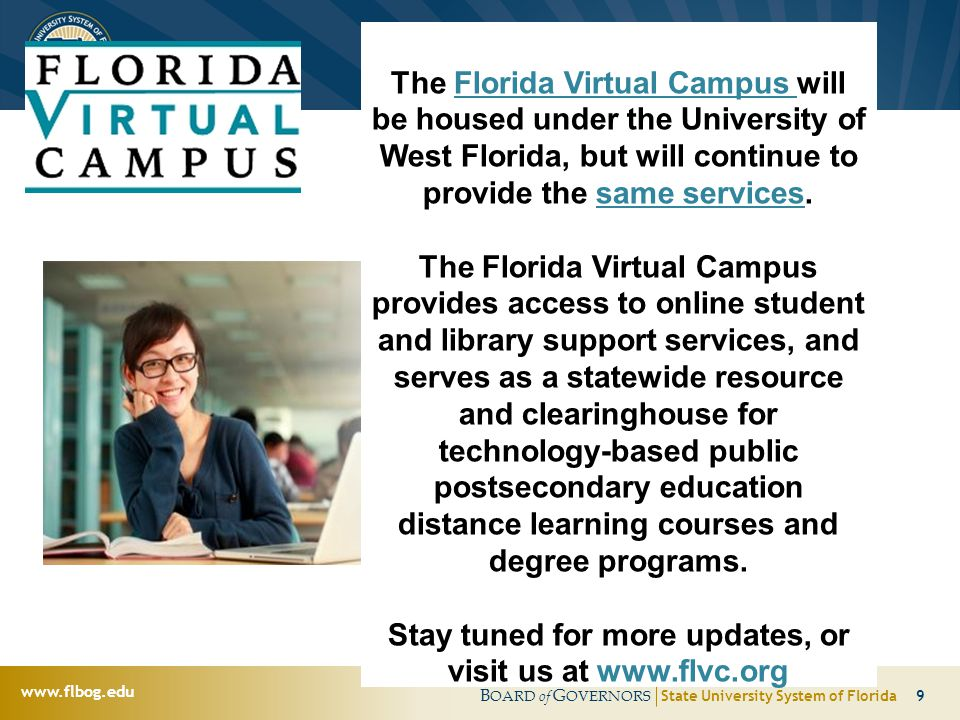 B OARD of G OVERNORS State University System of Florida 10 www.flbog.edu College & Career Tools for Florida High School Students www.flvc.org Connect with your students to evaluate their progress towards meeting graduation requirements Help them find the plan that best meets their needs Enhancements coming this FALL!
