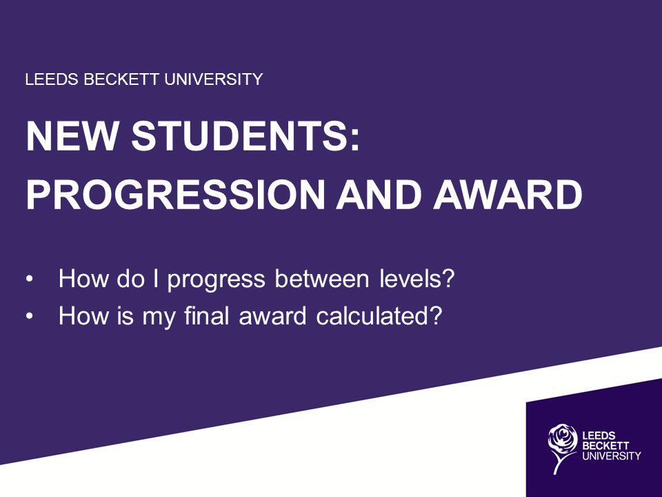 LEEDS BECKETT UNIVERSITY NEW STUDENTS: PROGRESSION AND AWARD How do I progress between levels.