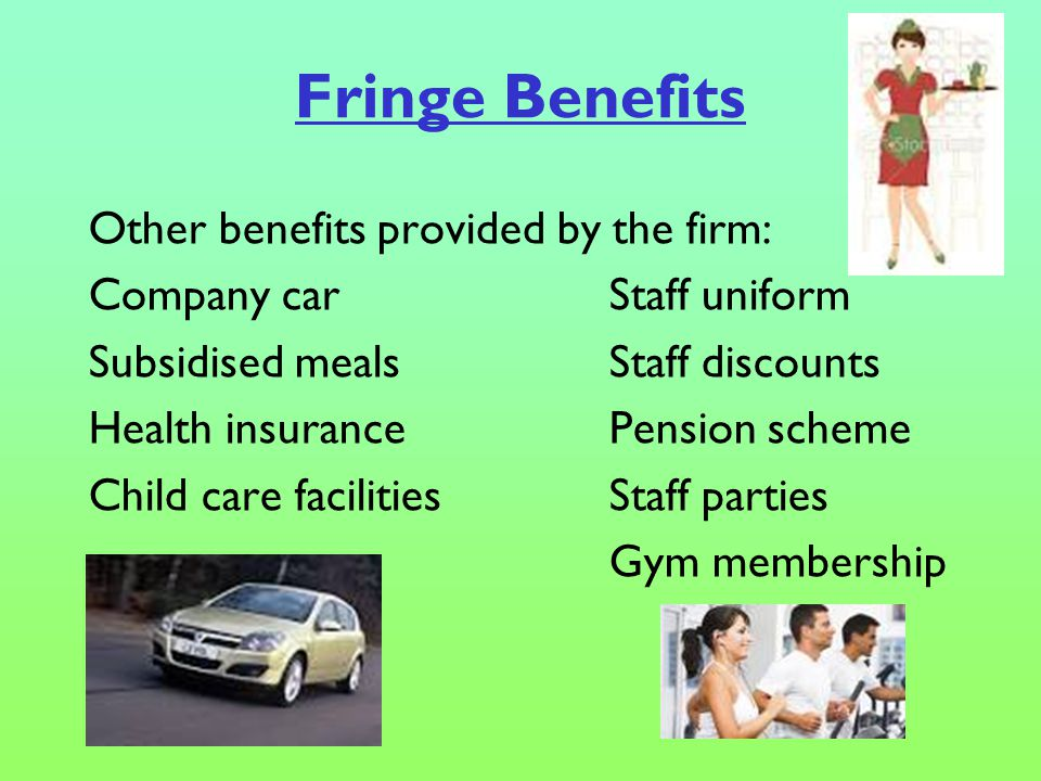 Fringe Benefits Other benefits provided by the firm: Company carStaff uniform Subsidised mealsStaff discounts Health insurancePension scheme Child care facilitiesStaff parties Gym membership