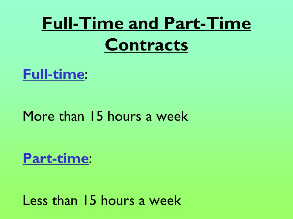 Full-Time and Part-Time Contracts Full-time: More than 15 hours a week Part-time: Less than 15 hours a week
