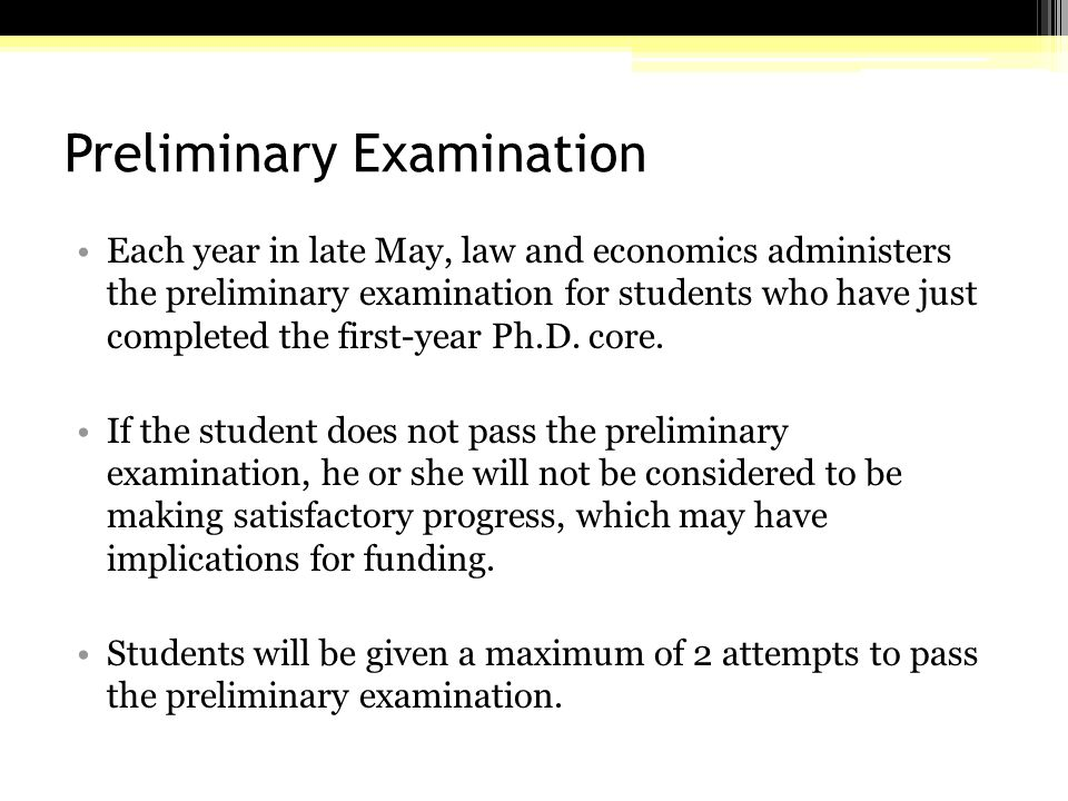 Preliminary Examination Each year in late May, law and economics administers the preliminary examination for students who have just completed the first-year Ph.D.