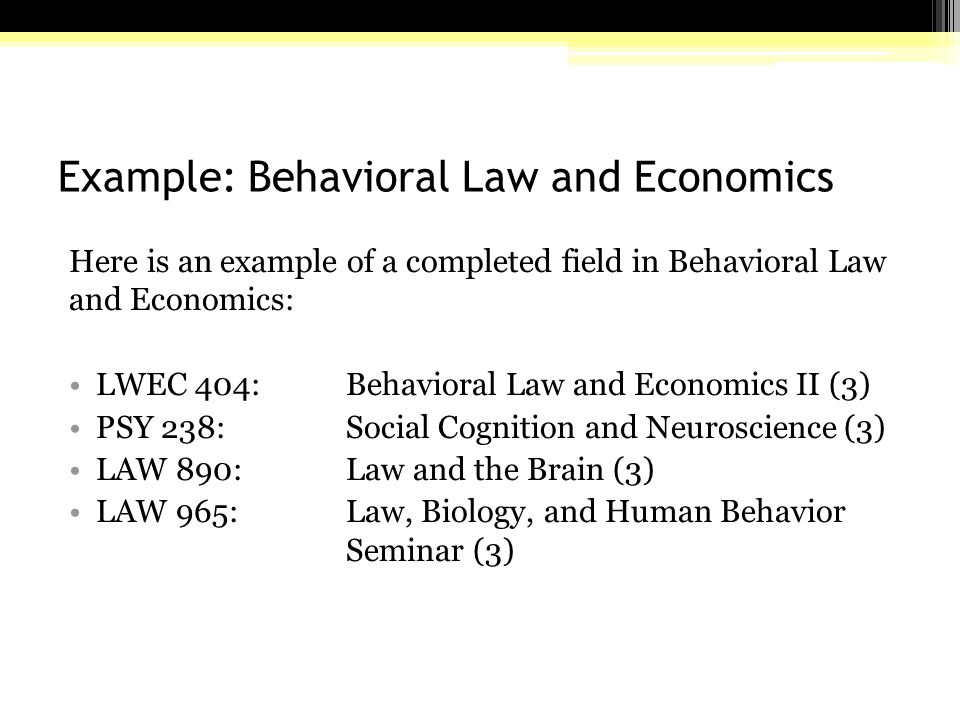 Example: Behavioral Law and Economics Here is an example of a completed field in Behavioral Law and Economics: LWEC 404:Behavioral Law and Economics II (3) PSY 238: Social Cognition and Neuroscience (3) LAW 890: Law and the Brain (3) LAW 965: Law, Biology, and Human Behavior Seminar (3)