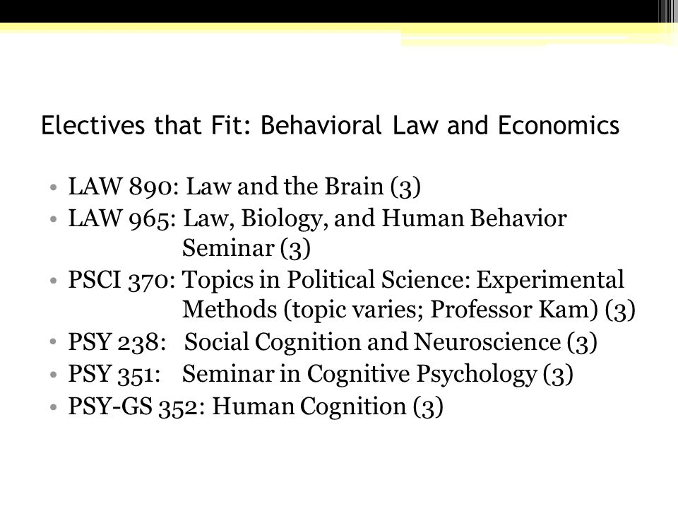 Electives that Fit: Behavioral Law and Economics LAW 890: Law and the Brain (3) LAW 965: Law, Biology, and Human Behavior Seminar (3) PSCI 370: Topics in Political Science: Experimental Methods (topic varies; Professor Kam) (3) PSY 238: Social Cognition and Neuroscience (3) PSY 351: Seminar in Cognitive Psychology (3) PSY-GS 352: Human Cognition (3)