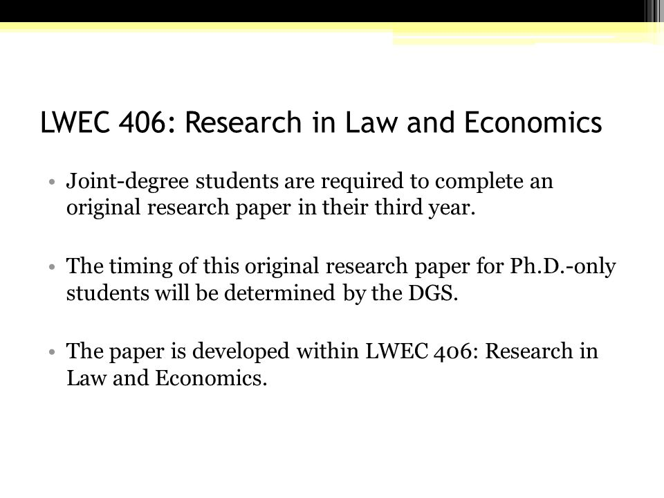 LWEC 406: Research in Law and Economics Joint-degree students are required to complete an original research paper in their third year.