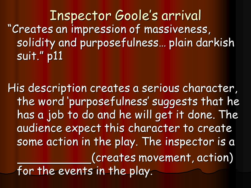 Inspector Goole's arrival Creates an impression of massiveness, solidity and purposefulness… plain darkish suit. p11 His description creates a serious character, the word 'purposefulness' suggests that he has a job to do and he will get it done.