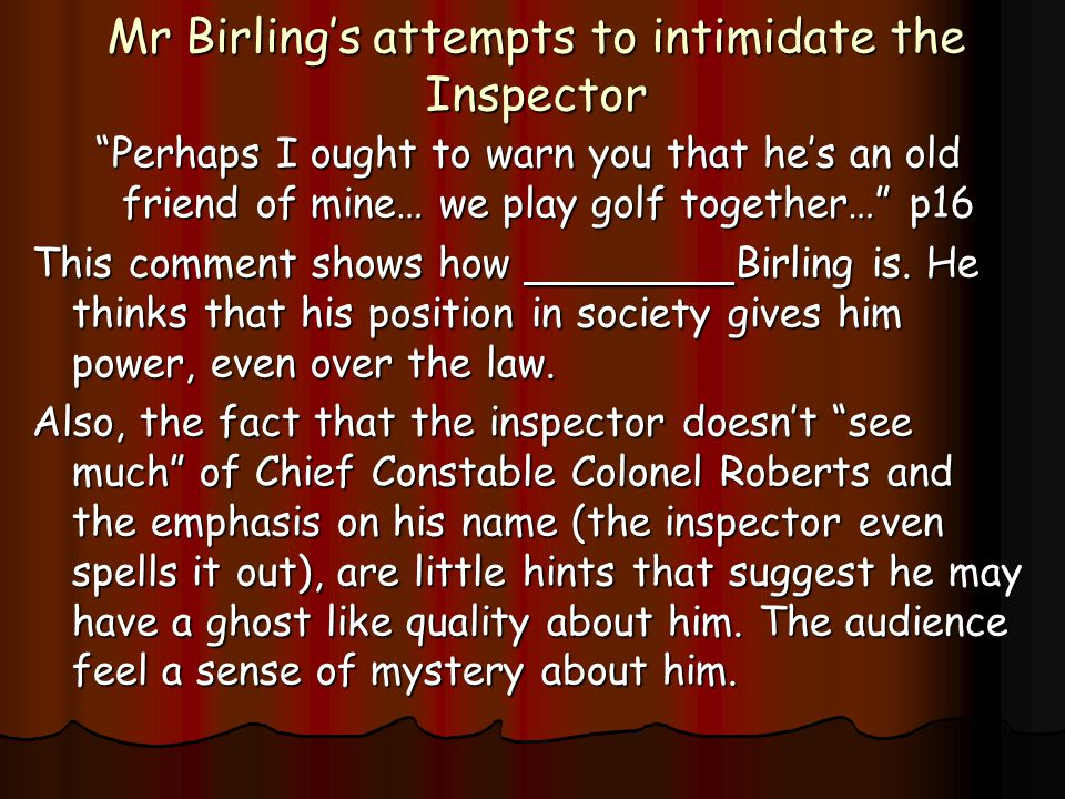 Mr Birling's attempts to intimidate the Inspector Perhaps I ought to warn you that he's an old friend of mine… we play golf together… p16 This comment shows how Birling is.