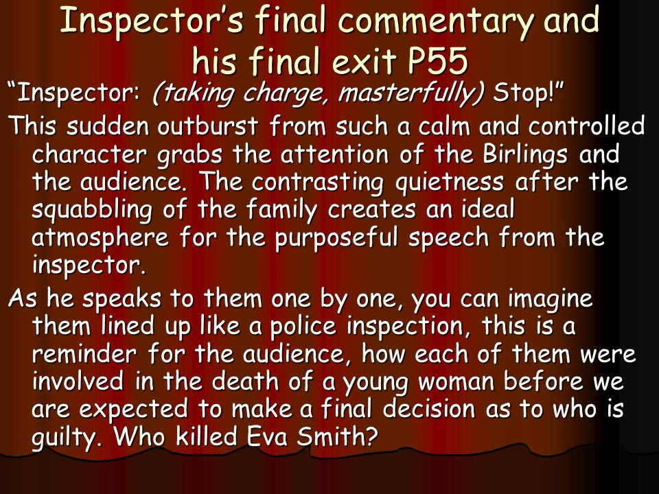 Inspector's final commentary and his final exit P55 Inspector: (taking charge, masterfully) Stop! This sudden outburst from such a calm and controlled character grabs the attention of the Birlings and the audience.