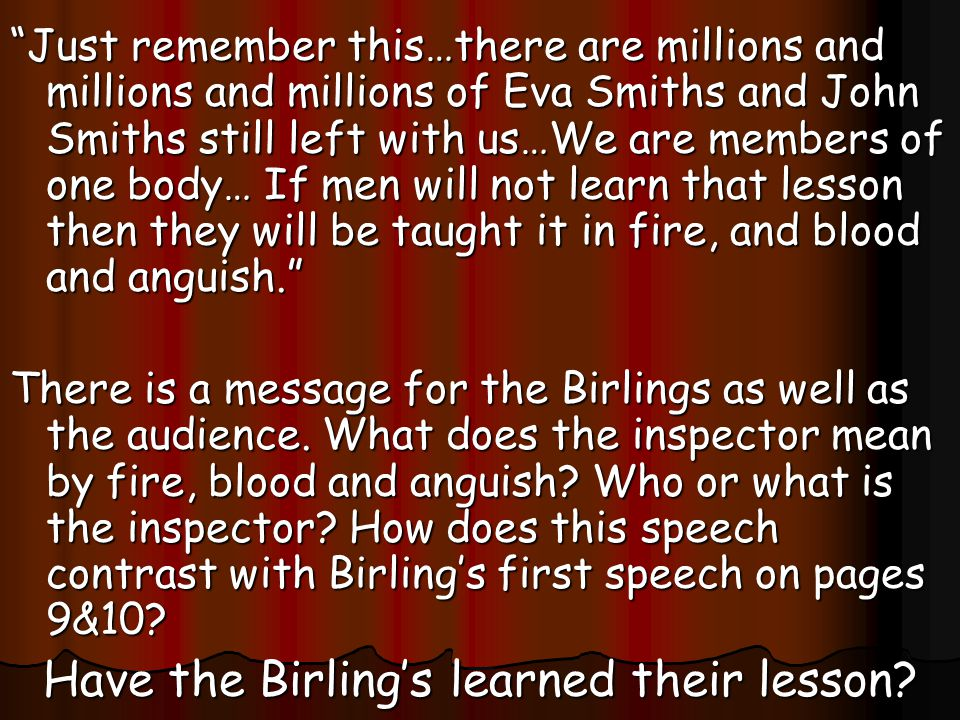 Just remember this…there are millions and millions and millions of Eva Smiths and John Smiths still left with us…We are members of one body… If men will not learn that lesson then they will be taught it in fire, and blood and anguish. There is a message for the Birlings as well as the audience.
