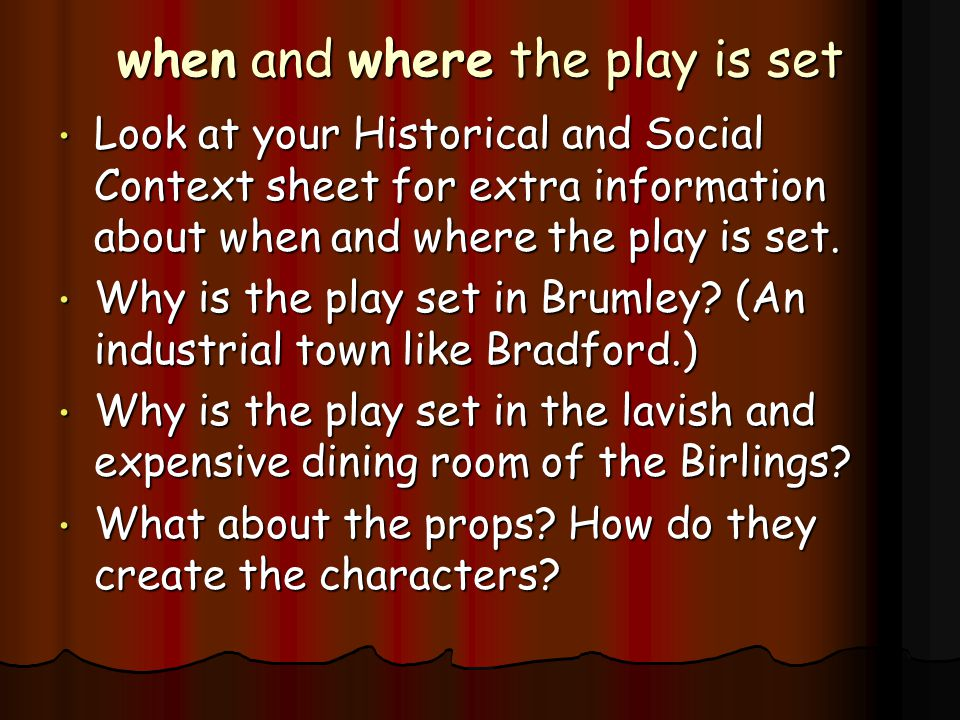 when and where the play is set Look at your Historical and Social Context sheet for extra information about when and where the play is set.