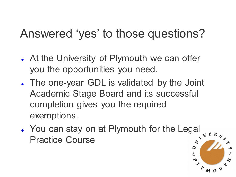 Answered 'yes' to those questions? l At the University of Plymouth we can offer you the opportunities you need. l The one-year GDL is validated by the