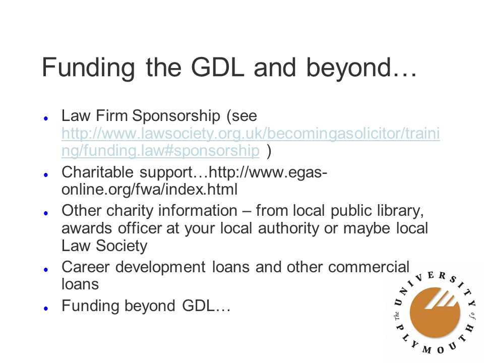 Funding the GDL and beyond… l Law Firm Sponsorship (see http://www.lawsociety.org.uk/becomingasolicitor/traini ng/funding.law#sponsorship ) http://www
