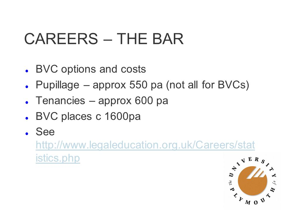 CAREERS – THE BAR l BVC options and costs l Pupillage – approx 550 pa (not all for BVCs) l Tenancies – approx 600 pa l BVC places c 1600pa l See http: