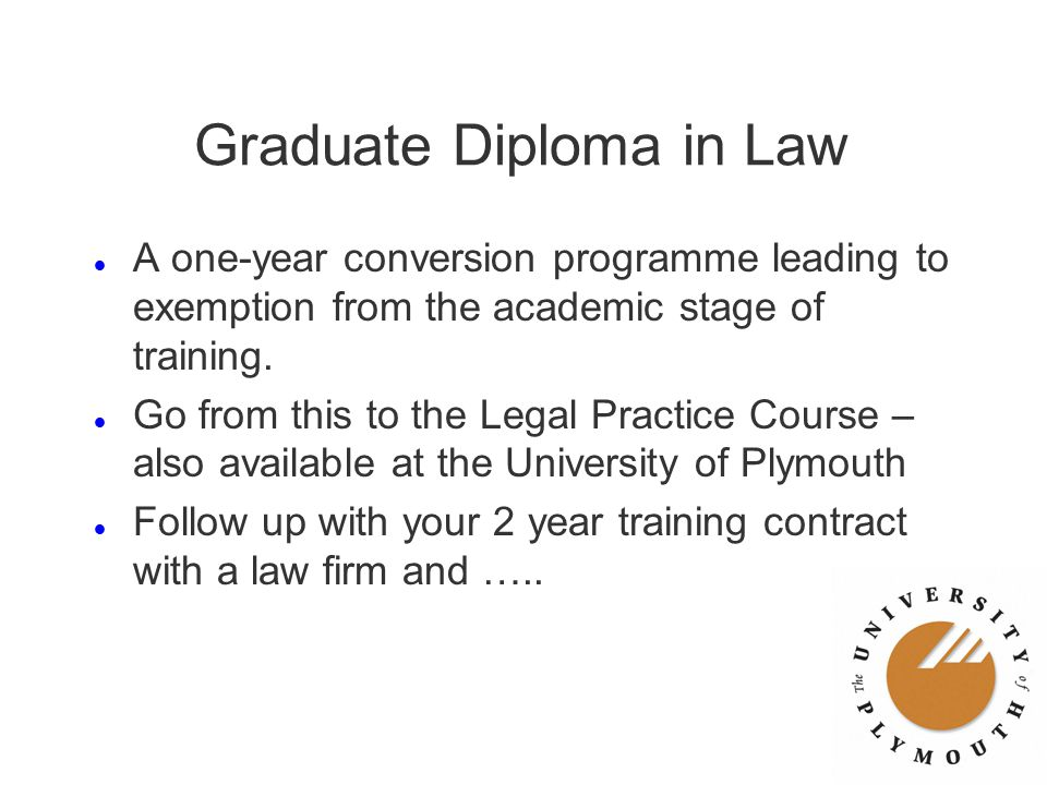 Graduate Diploma in Law l A one-year conversion programme leading to exemption from the academic stage of training. l Go from this to the Legal Practi