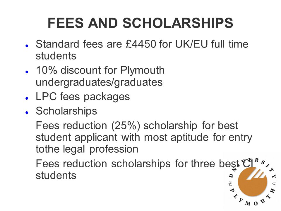 FEES AND SCHOLARSHIPS l Standard fees are £4450 for UK/EU full time students l 10% discount for Plymouth undergraduates/graduates l LPC fees packages