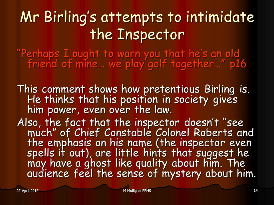 M Mulligan FPHS 14 25 April 201525 April 201525 April 2015 Mr Birling's attempts to intimidate the Inspector Perhaps I ought to warn you that he's an old friend of mine… we play golf together… p16 This comment shows how pretentious Birling is.