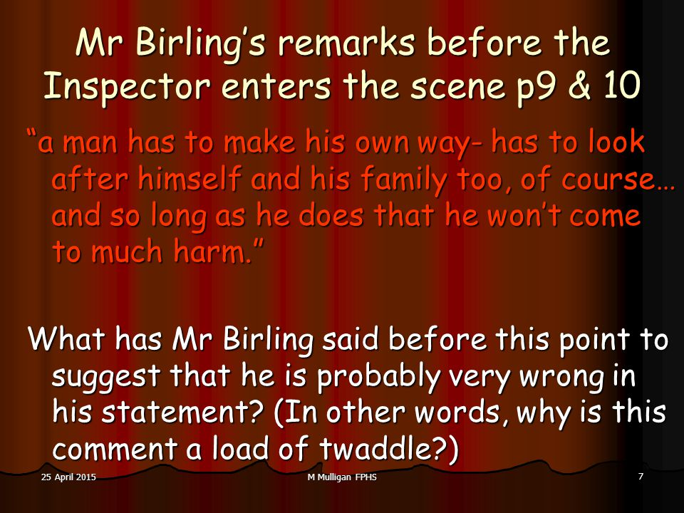 M Mulligan FPHS 7 25 April 201525 April 201525 April 2015 Mr Birling's remarks before the Inspector enters the scene p9 & 10 a man has to make his own way- has to look after himself and his family too, of course… and so long as he does that he won't come to much harm. What has Mr Birling said before this point to suggest that he is probably very wrong in his statement.