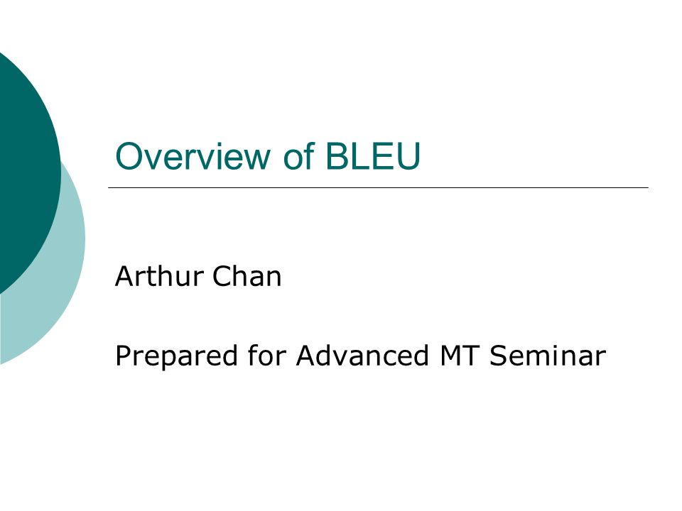 Overview of BLEU Arthur Chan Prepared for Advanced MT Seminar